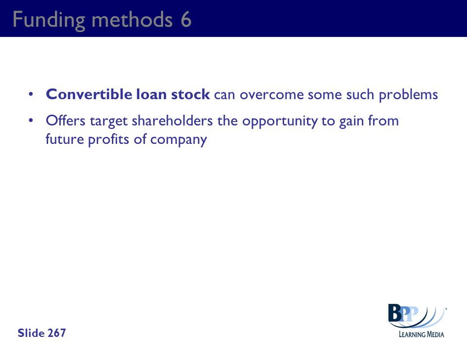 Funding methods 6 Convertible loan stock can overcome some such problems Offers target shareholders the opportunity to gain from future profits of com