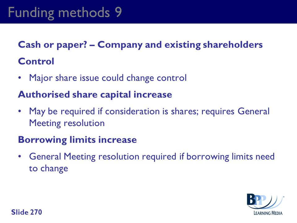 Funding methods 9 Cash or paper? – Company and existing shareholders Control Major share issue could change control Authorised share capital increase