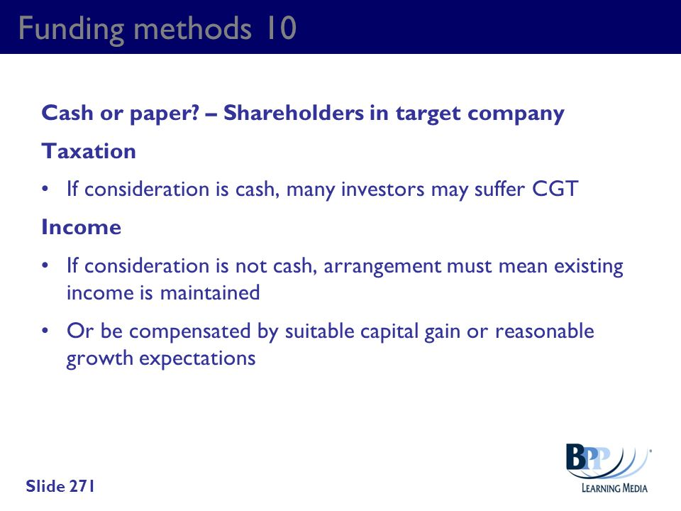Funding methods 10 Cash or paper? – Shareholders in target company Taxation If consideration is cash, many investors may suffer CGT Income If consider