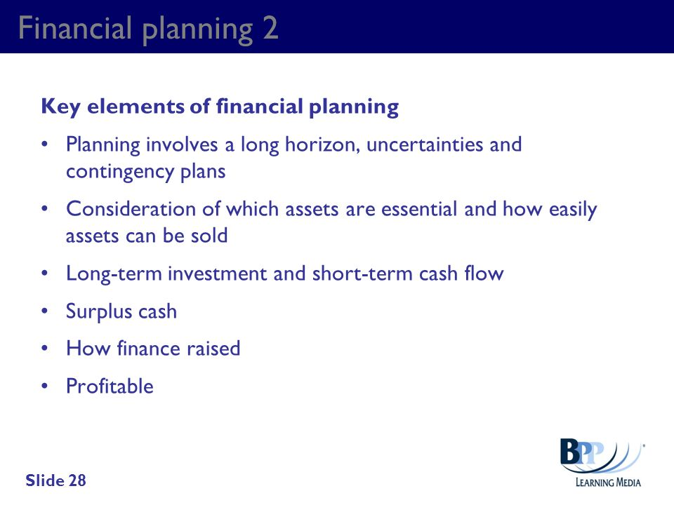 Financial planning 2 Key elements of financial planning Planning involves a long horizon, uncertainties and contingency plans Consideration of which a