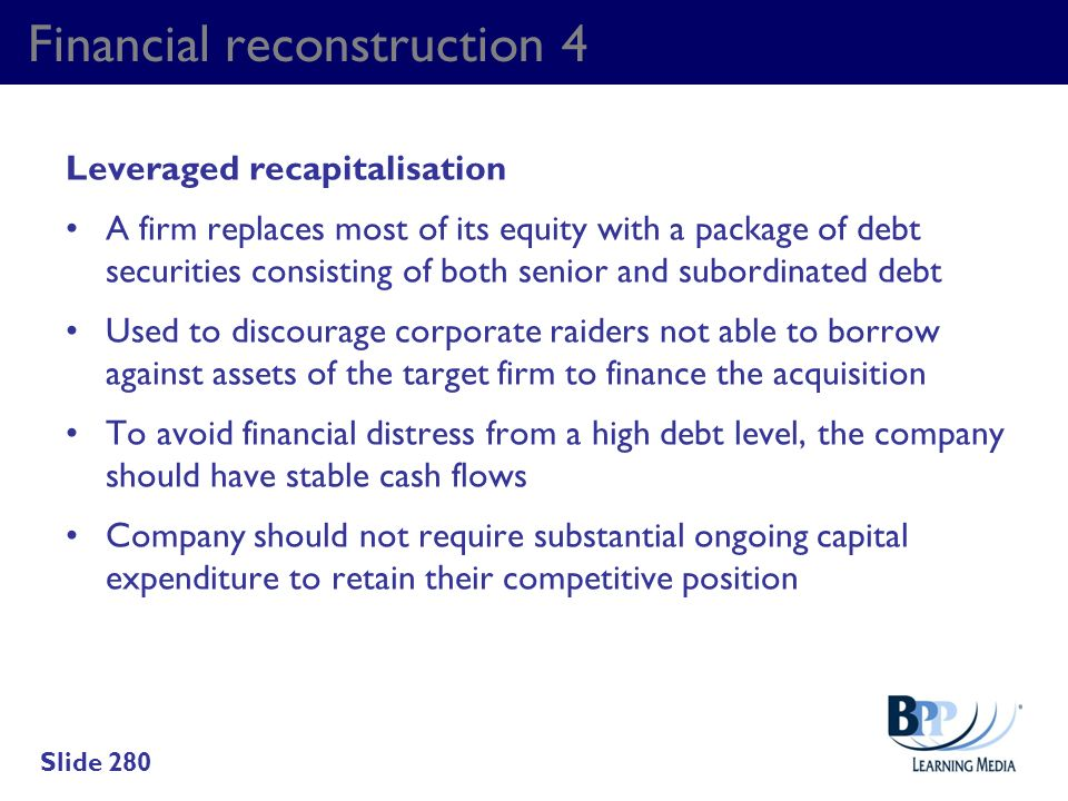 Financial reconstruction 4 Leveraged recapitalisation A firm replaces most of its equity with a package of debt securities consisting of both senior a