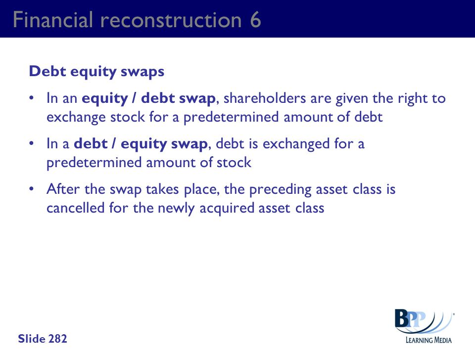 Financial reconstruction 6 Debt equity swaps In an equity / debt swap, shareholders are given the right to exchange stock for a predetermined amount o