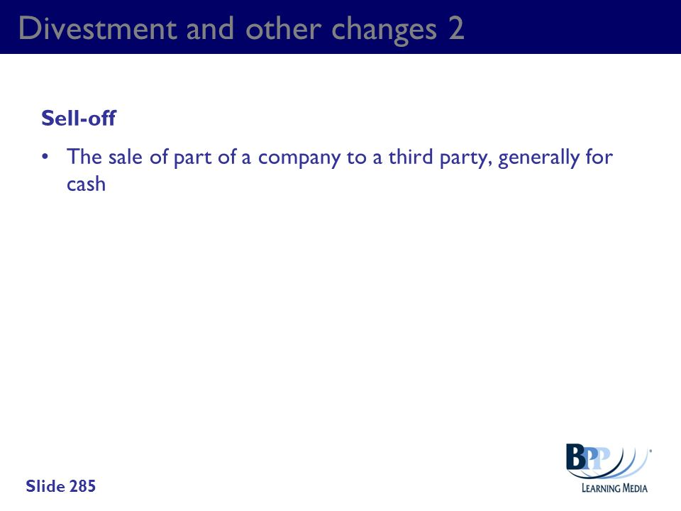 Divestment and other changes 2 Sell-off The sale of part of a company to a third party, generally for cash Slide 285