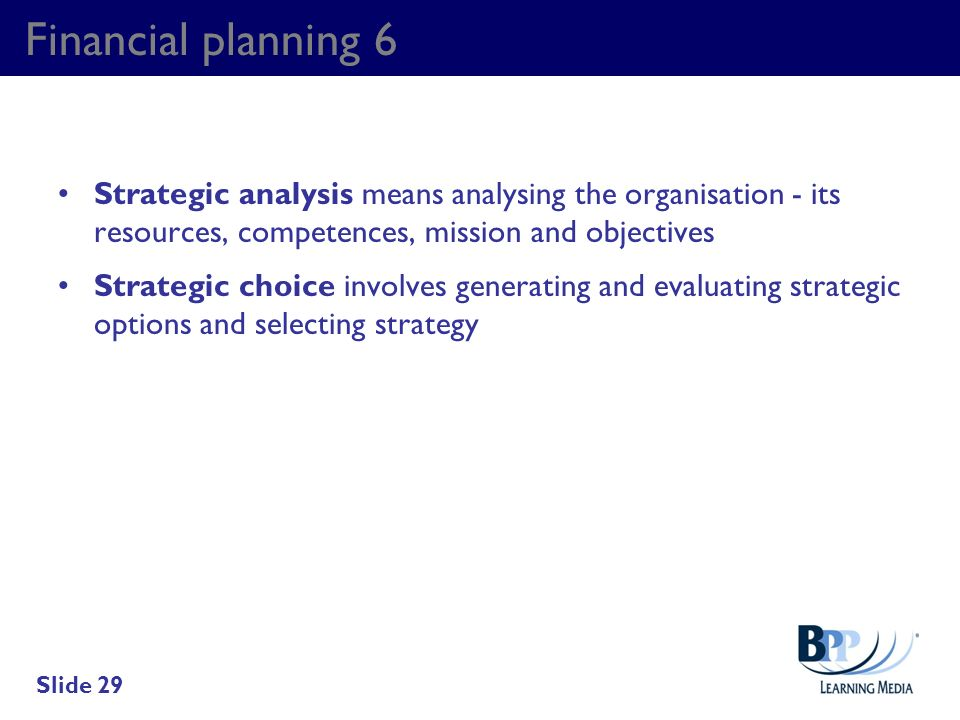 Financial planning 6 Strategic analysis means analysing the organisation - its resources, competences, mission and objectives Strategic choice involve
