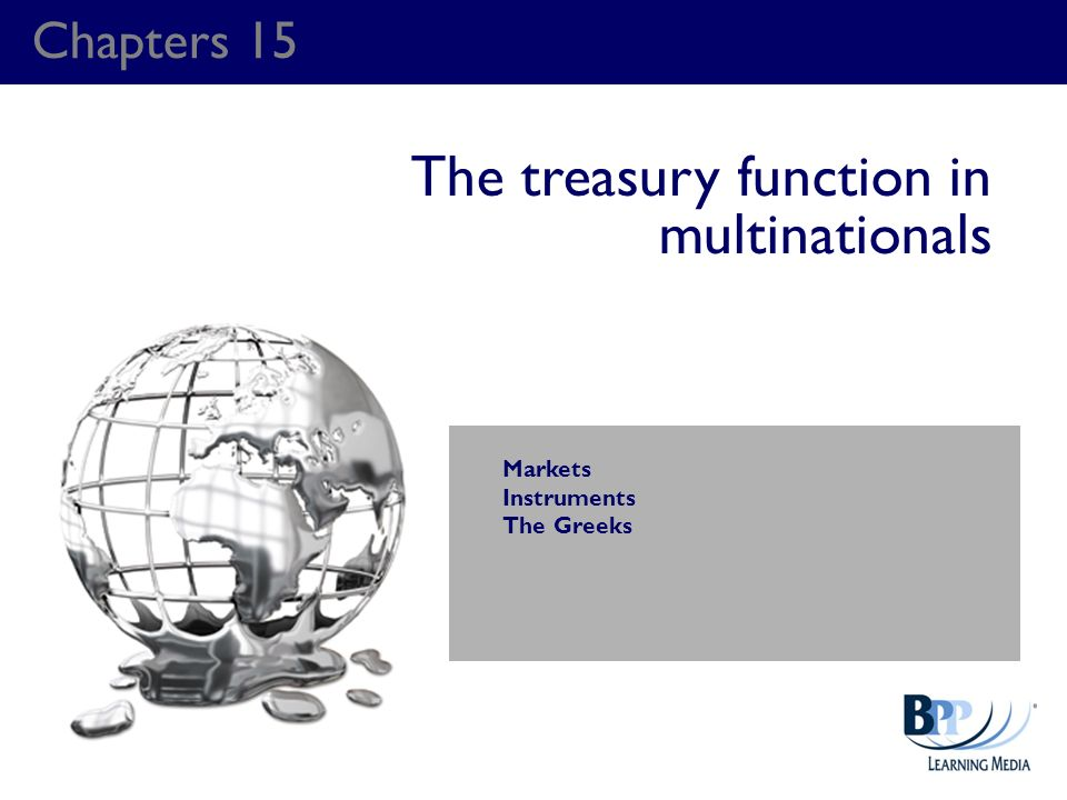 Chapters 15 The treasury function in multinationals Markets Instruments The Greeks