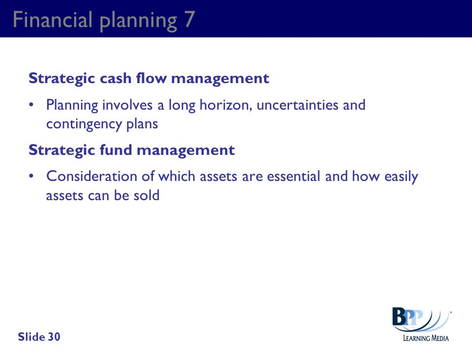 Financial planning 7 Strategic cash flow management Planning involves a long horizon, uncertainties and contingency plans Strategic fund management Co