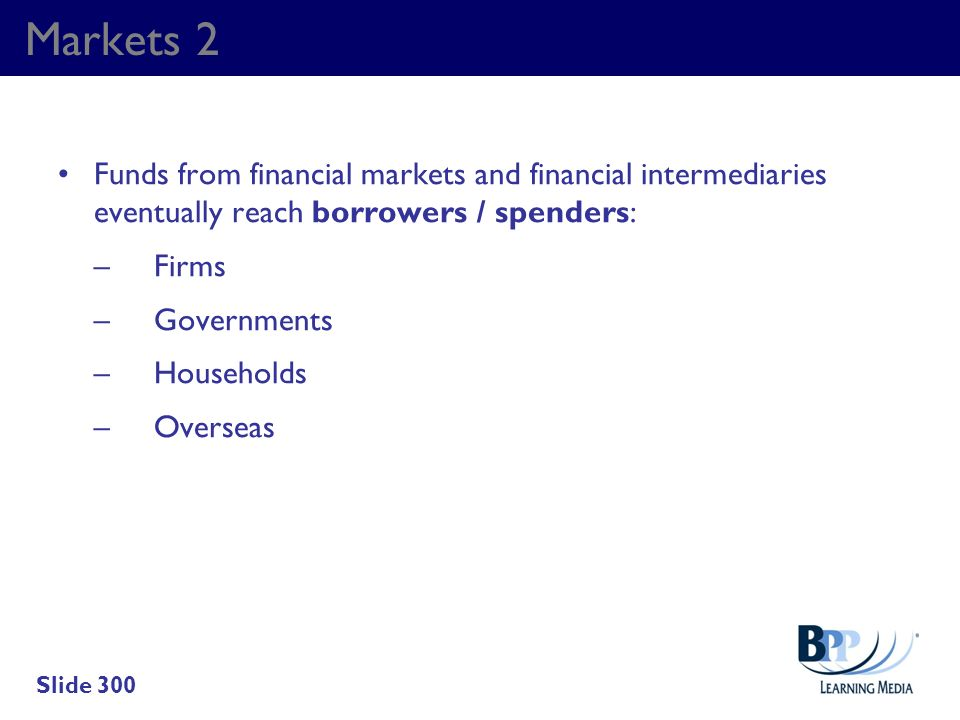 Markets 2 Funds from financial markets and financial intermediaries eventually reach borrowers / spenders: –Firms –Governments –Households –Overseas S