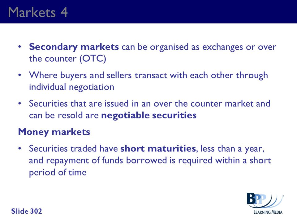 Markets 4 Secondary markets can be organised as exchanges or over the counter (OTC) Where buyers and sellers transact with each other through individu
