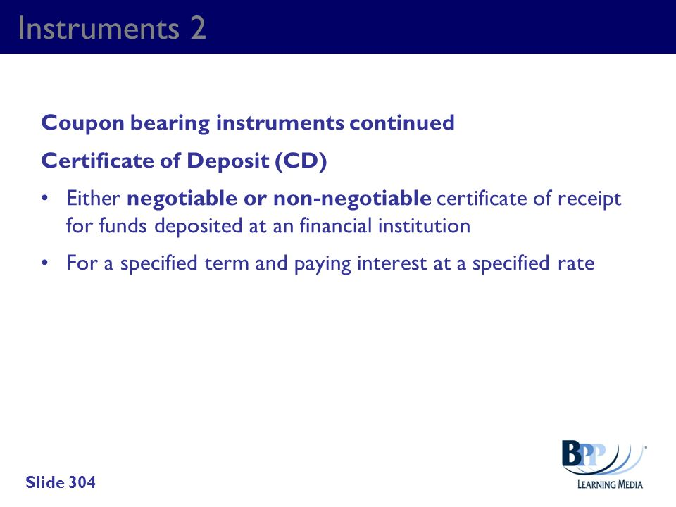 Instruments 2 Coupon bearing instruments continued Certificate of Deposit (CD) Either negotiable or non-negotiable certificate of receipt for funds de