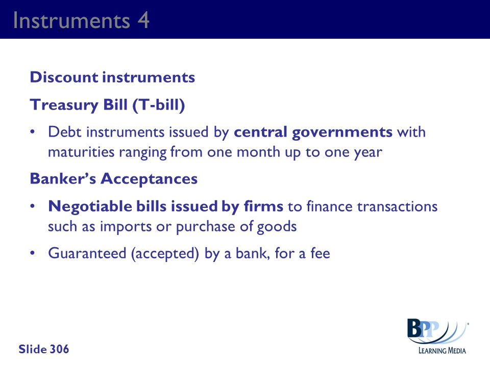 Instruments 4 Discount instruments Treasury Bill (T-bill) Debt instruments issued by central governments with maturities ranging from one month up to