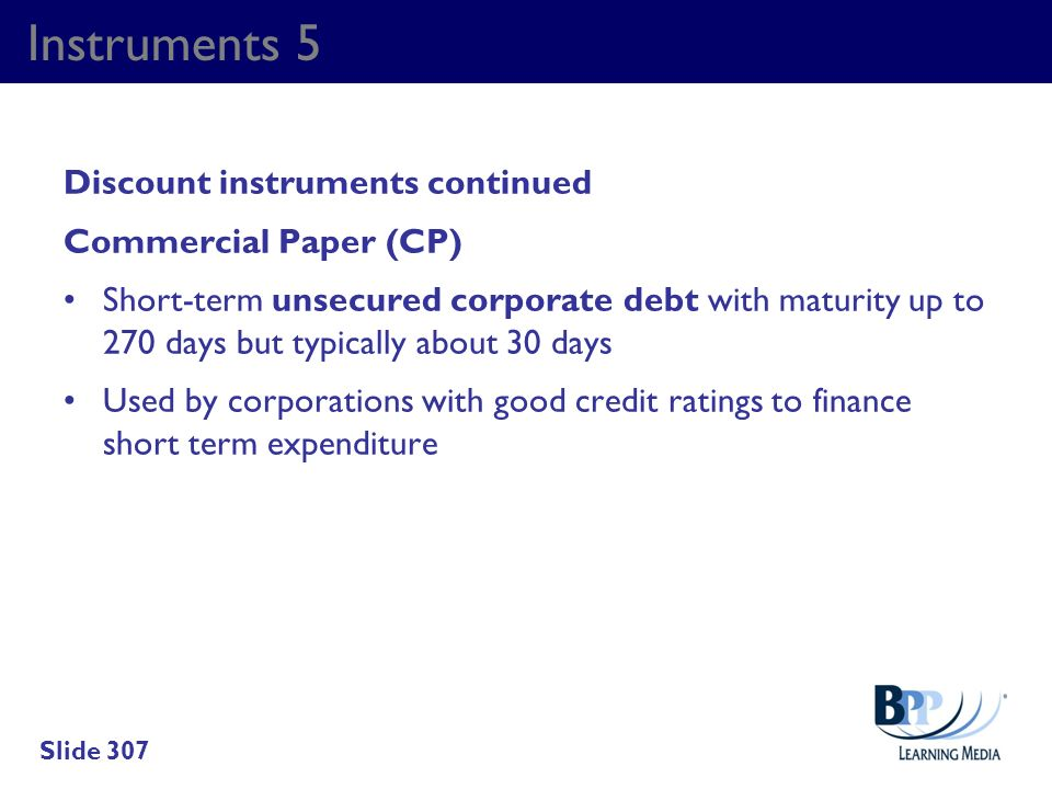Instruments 5 Discount instruments continued Commercial Paper (CP) Short-term unsecured corporate debt with maturity up to 270 days but typically abou