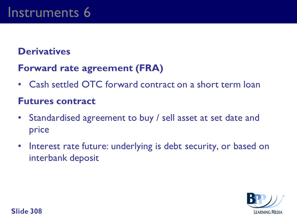 Instruments 6 Derivatives Forward rate agreement (FRA) Cash settled OTC forward contract on a short term loan Futures contract Standardised agreement