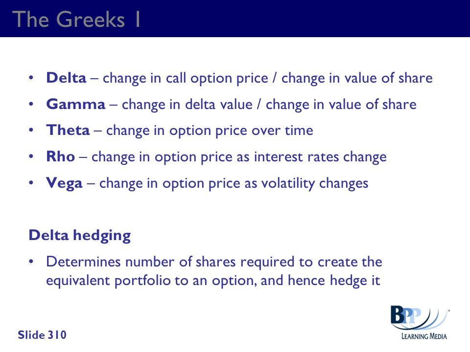 The Greeks 1 Delta – change in call option price / change in value of share Gamma – change in delta value / change in value of share Theta – change in