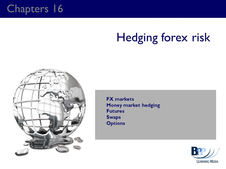 Chapters 16 Hedging forex risk FX markets Money market hedging Futures Swaps Options