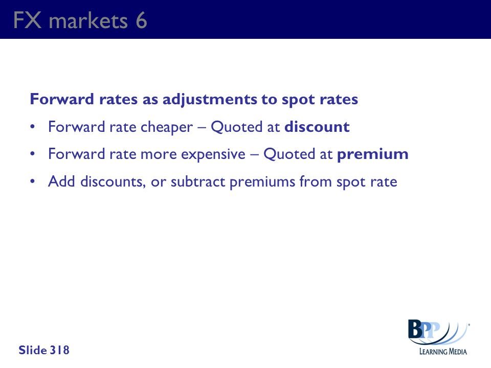 FX markets 6 Forward rates as adjustments to spot rates Forward rate cheaper – Quoted at discount Forward rate more expensive – Quoted at premium Add
