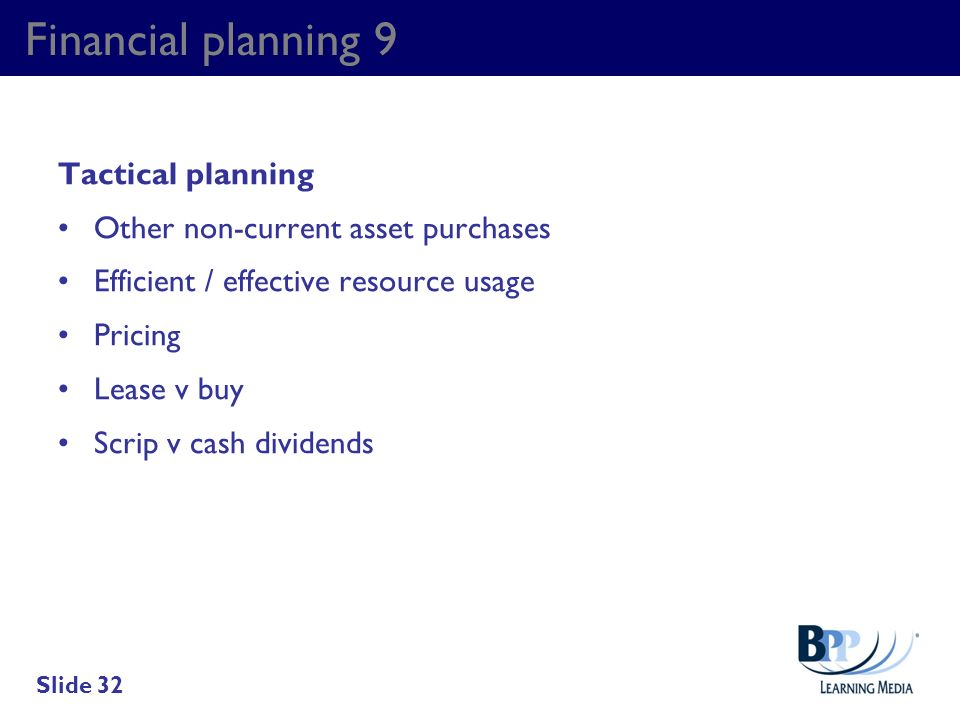 Financial planning 9 Tactical planning Other non-current asset purchases Efficient / effective resource usage Pricing Lease v buy Scrip v cash dividen
