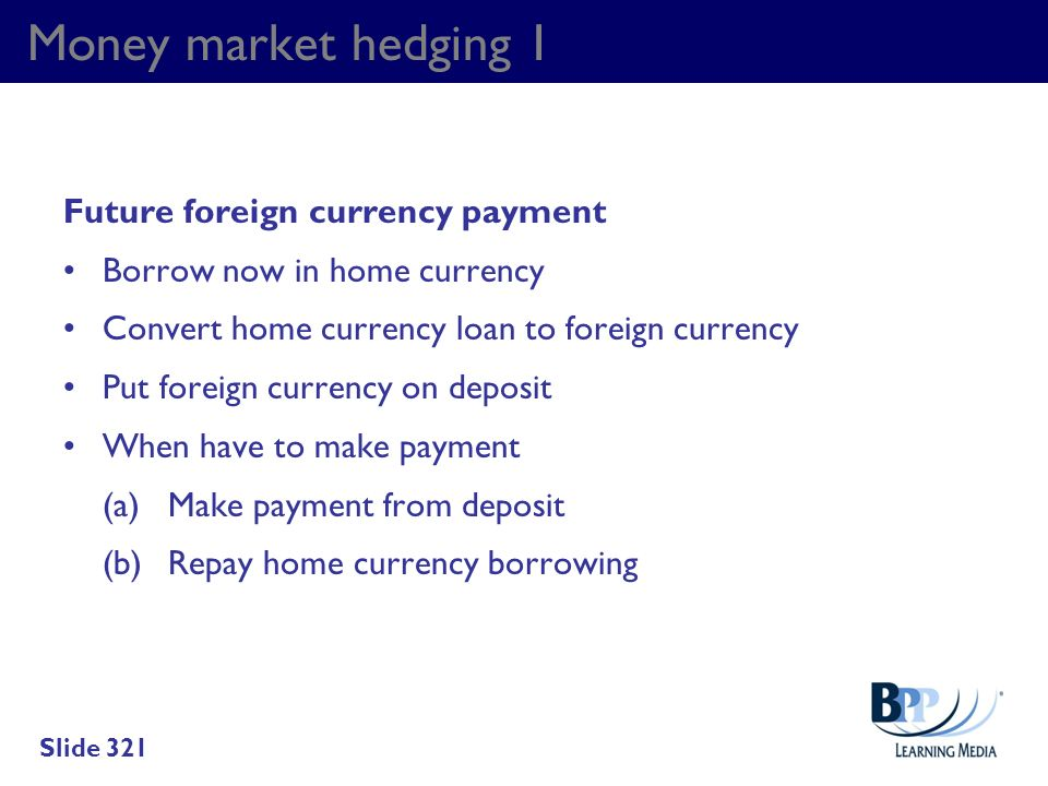 Money market hedging 1 Future foreign currency payment Borrow now in home currency Convert home currency loan to foreign currency Put foreign currency