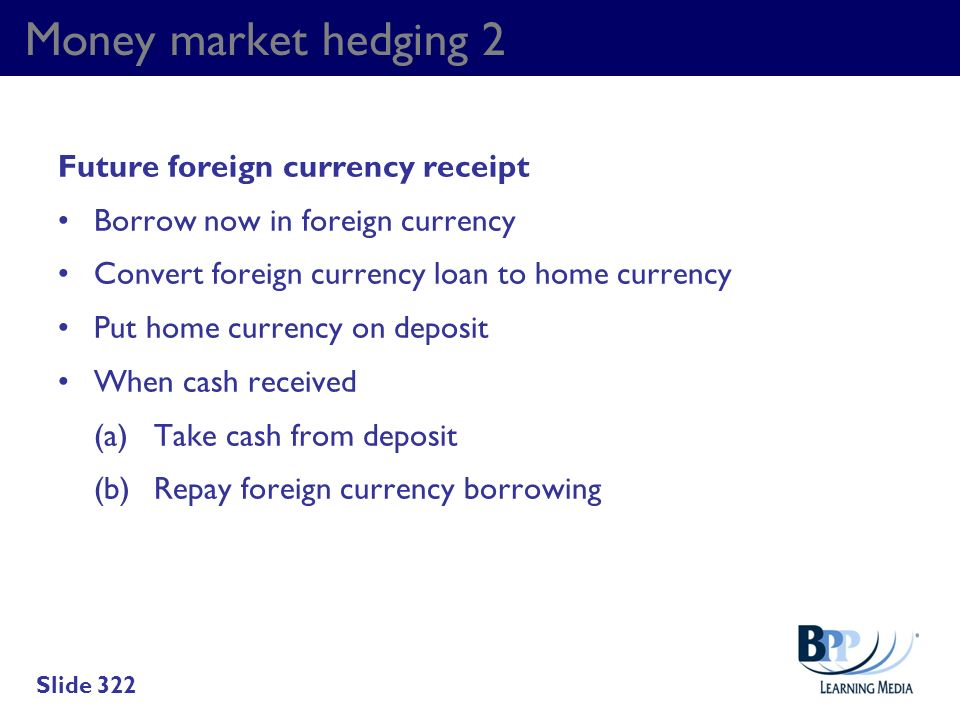 Money market hedging 2 Future foreign currency receipt Borrow now in foreign currency Convert foreign currency loan to home currency Put home currency