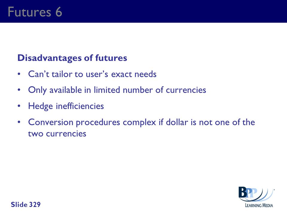 Futures 6 Disadvantages of futures Cant tailor to users exact needs Only available in limited number of currencies Hedge inefficiencies Conversion pro