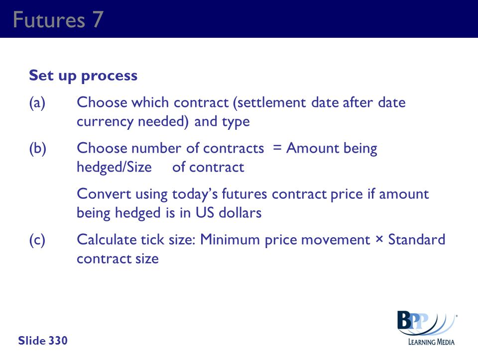 Futures 7 Set up process (a)Choose which contract (settlement date after date currency needed) and type (b)Choose number of contracts = Amount being h