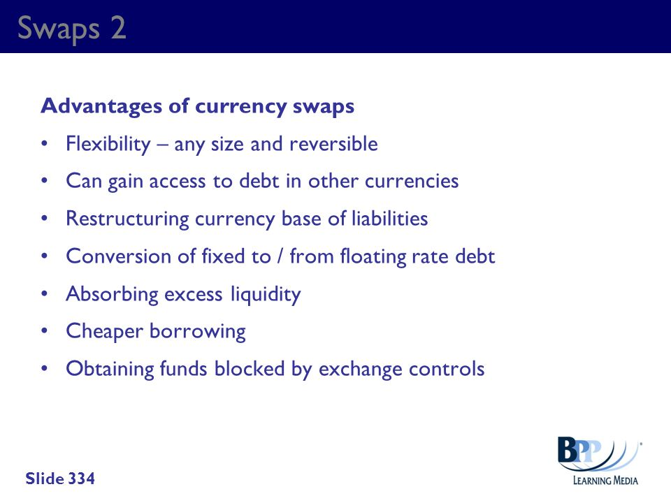 Swaps 2 Advantages of currency swaps Flexibility – any size and reversible Can gain access to debt in other currencies Restructuring currency base of