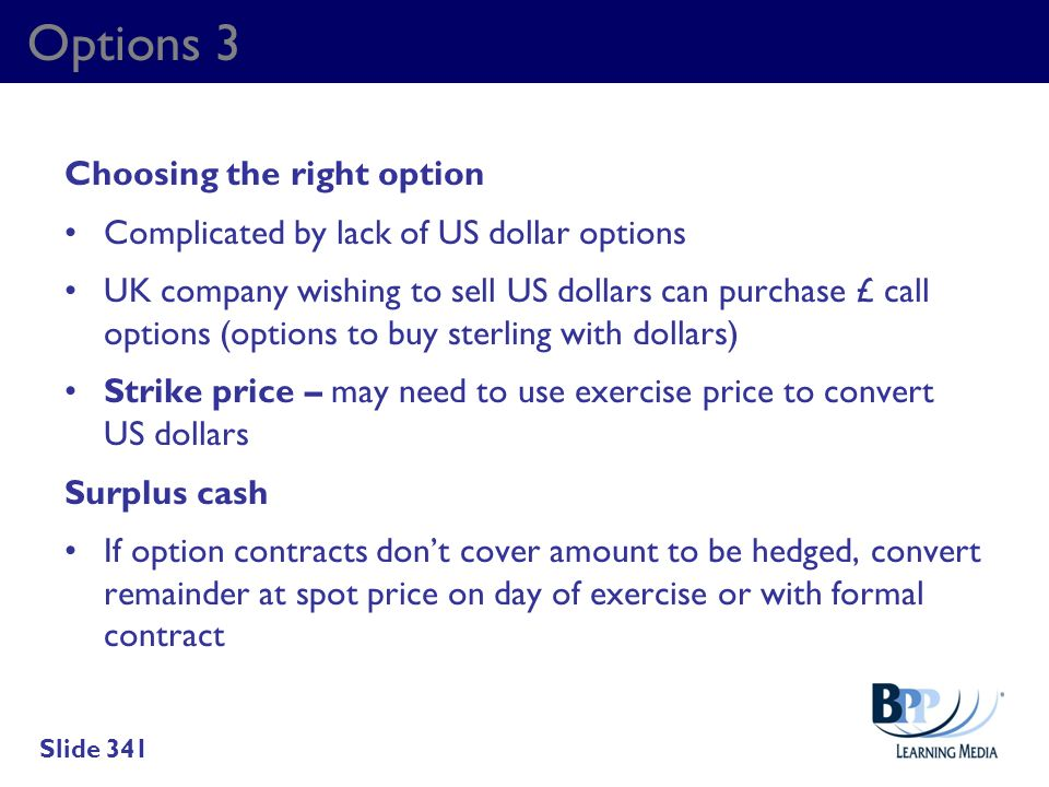 Options 3 Choosing the right option Complicated by lack of US dollar options UK company wishing to sell US dollars can purchase £ call options (option
