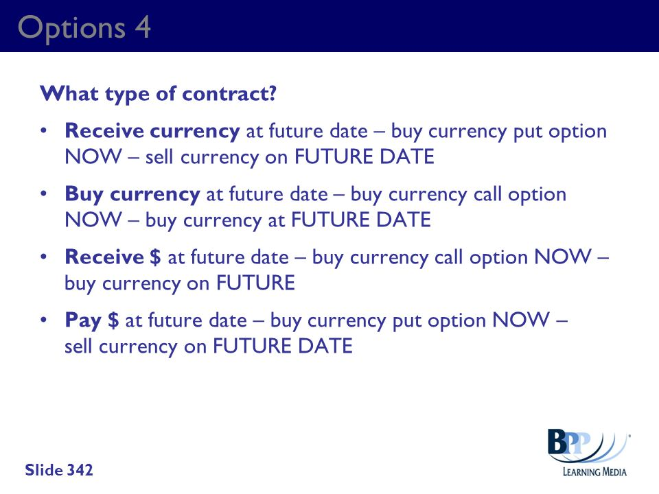 Options 4 What type of contract? Receive currency at future date – buy currency put option NOW – sell currency on FUTURE DATE Buy currency at future d