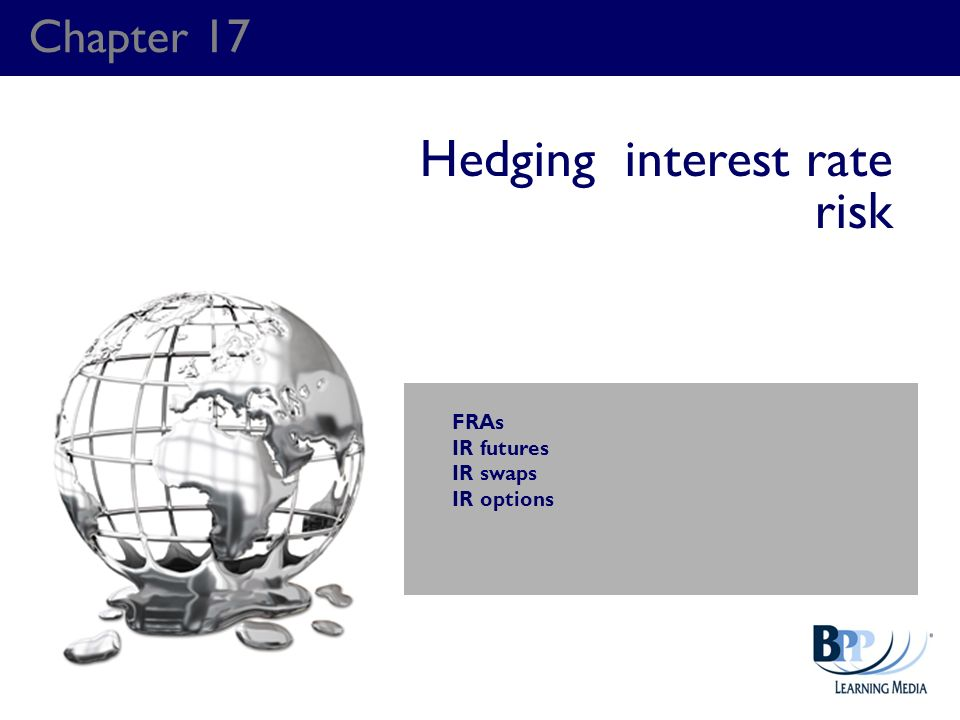Chapter 17 Hedging interest rate risk FRAs IR futures IR swaps IR options
