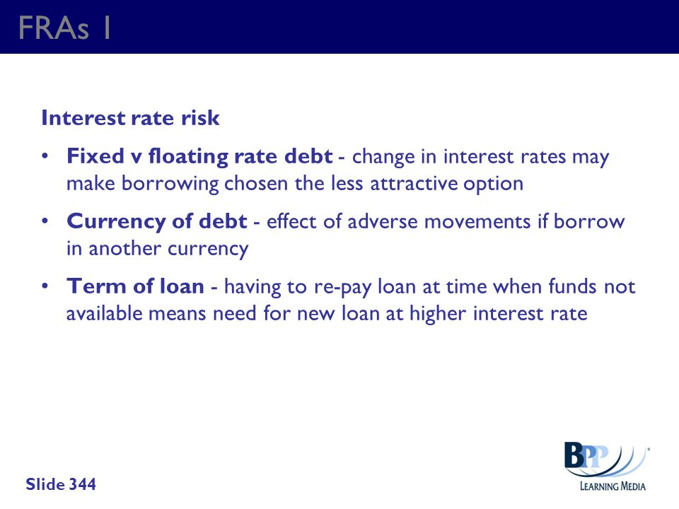 FRAs 1 Interest rate risk Fixed v floating rate debt - change in interest rates may make borrowing chosen the less attractive option Currency of debt