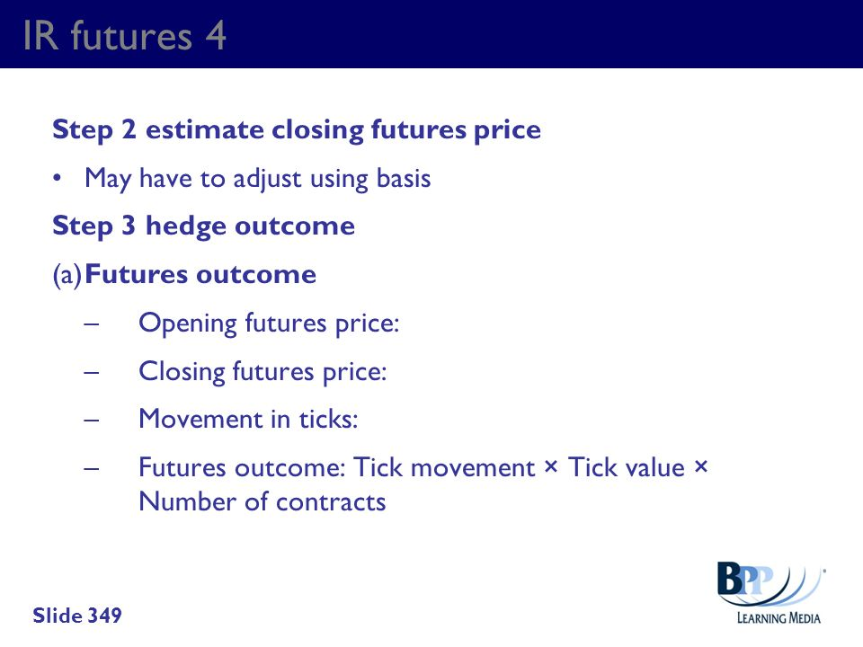 IR futures 4 Step 2 estimate closing futures price May have to adjust using basis Step 3 hedge outcome (a)Futures outcome –Opening futures price: –Clo