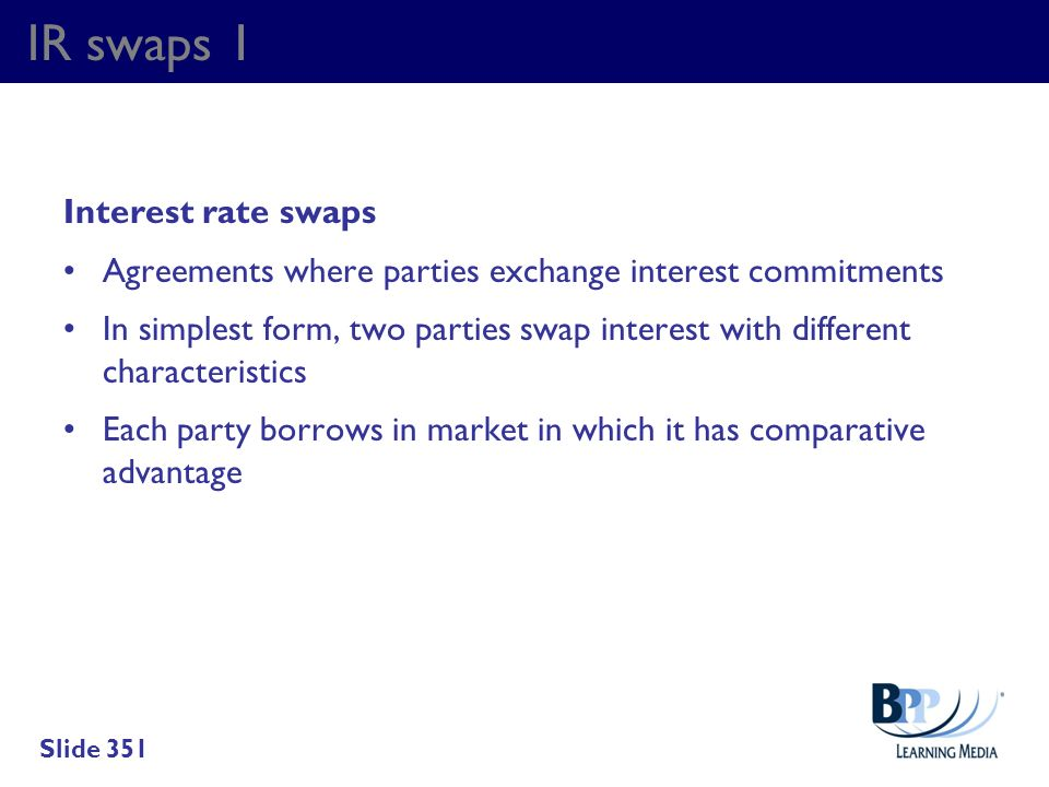IR swaps 1 Interest rate swaps Agreements where parties exchange interest commitments In simplest form, two parties swap interest with different chara