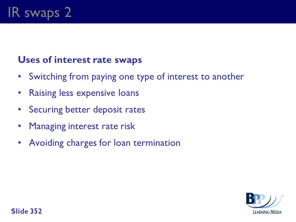 IR swaps 2 Uses of interest rate swaps Switching from paying one type of interest to another Raising less expensive loans Securing better deposit rate