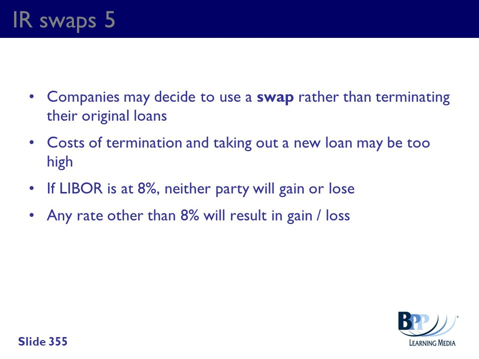 IR swaps 5 Companies may decide to use a swap rather than terminating their original loans Costs of termination and taking out a new loan may be too h