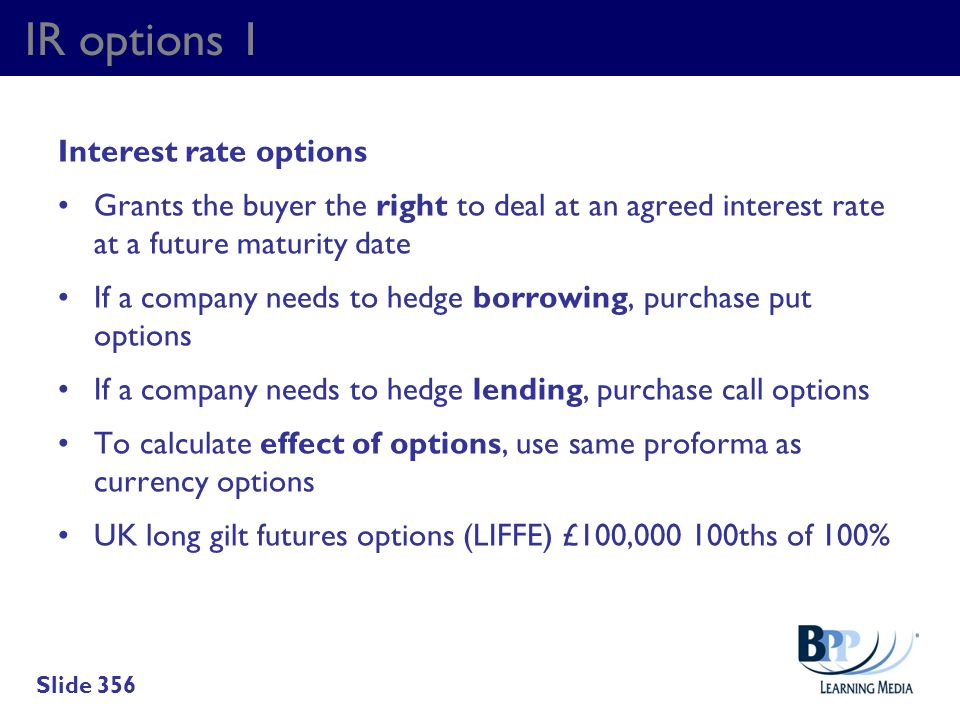 IR options 1 Interest rate options Grants the buyer the right to deal at an agreed interest rate at a future maturity date If a company needs to hedge
