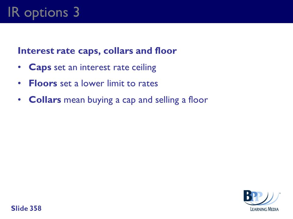 IR options 3 Interest rate caps, collars and floor Caps set an interest rate ceiling Floors set a lower limit to rates Collars mean buying a cap and s