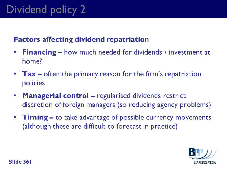 Dividend policy 2 Factors affecting dividend repatriation Financing – how much needed for dividends / investment at home? Tax – often the primary reas