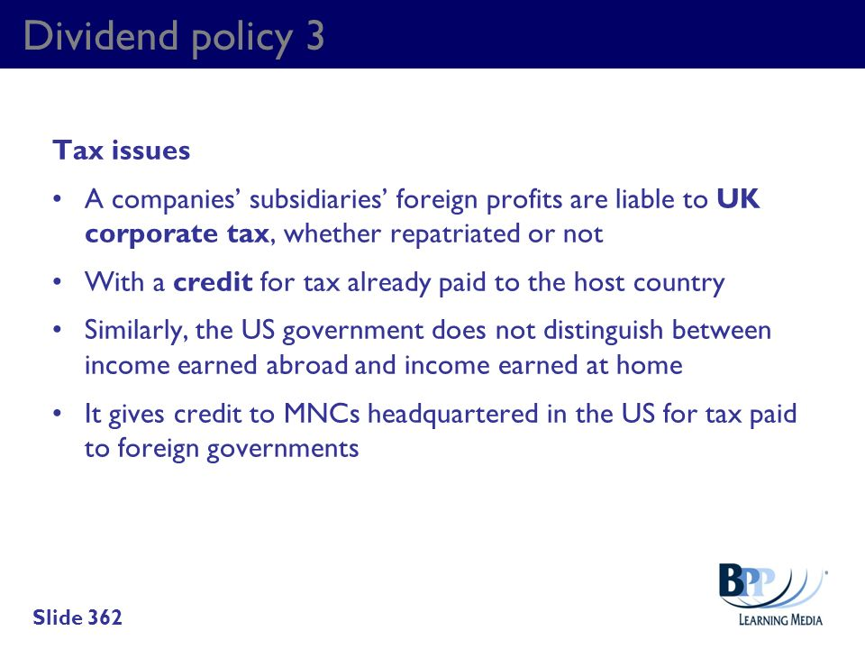 Dividend policy 3 Tax issues A companies subsidiaries foreign profits are liable to UK corporate tax, whether repatriated or not With a credit for tax