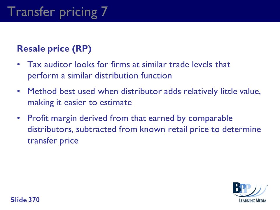 Transfer pricing 7 Resale price (RP) Tax auditor looks for firms at similar trade levels that perform a similar distribution function Method best used