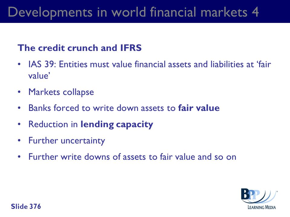 Developments in world financial markets 4 The credit crunch and IFRS IAS 39: Entities must value financial assets and liabilities at fair value Market