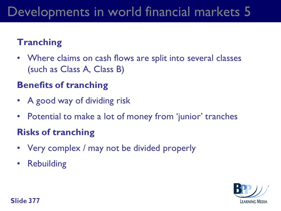 Developments in world financial markets 5 Tranching Where claims on cash flows are split into several classes (such as Class A, Class B) Benefits of t