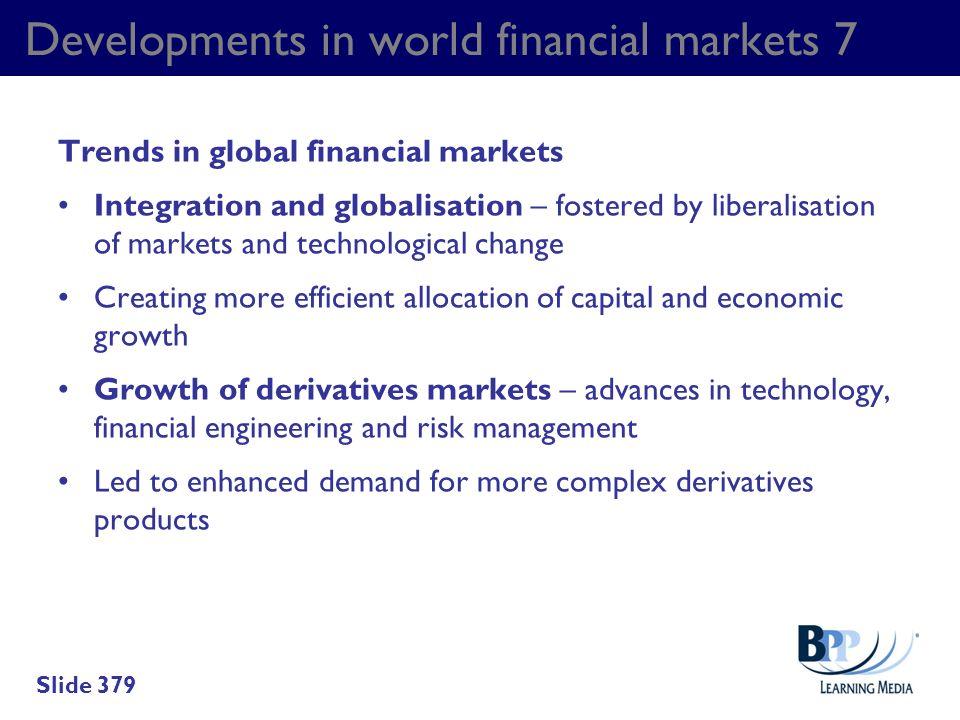 Developments in world financial markets 7 Trends in global financial markets Integration and globalisation – fostered by liberalisation of markets and