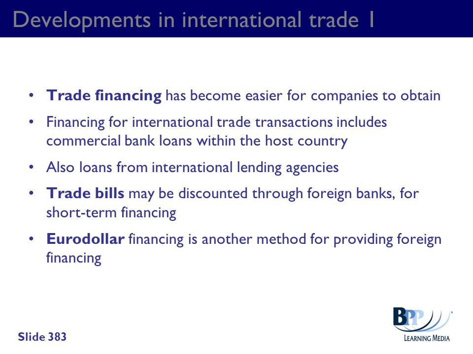Developments in international trade 1 Trade financing has become easier for companies to obtain Financing for international trade transactions include