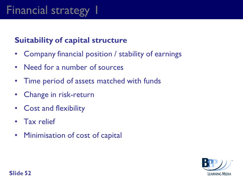 Financial strategy 1 Suitability of capital structure Company financial position / stability of earnings Need for a number of sources Time period of a