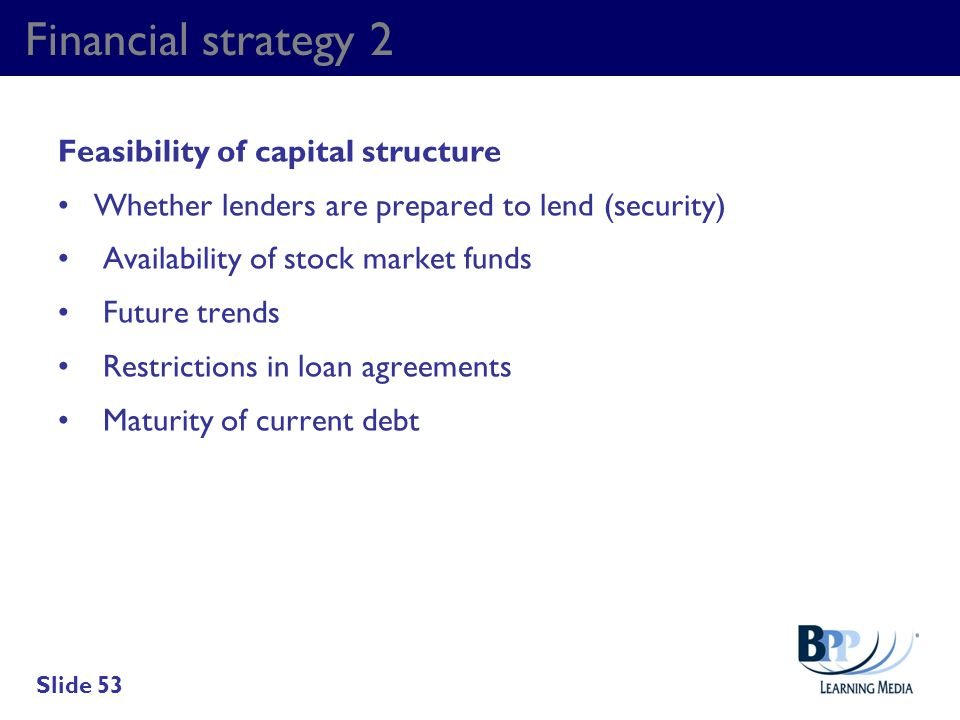 Financial strategy 2 Feasibility of capital structure Whether lenders are prepared to lend (security) Availability of stock market funds Future trends