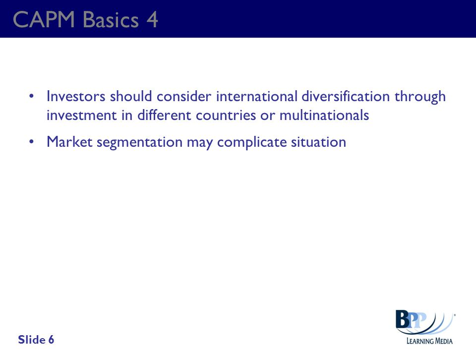 CAPM Basics 4 Investors should consider international diversification through investment in different countries or multinationals Market segmentation