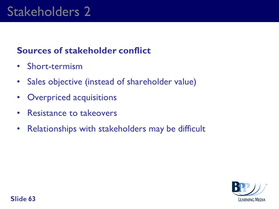Stakeholders 2 Sources of stakeholder conflict Short-termism Sales objective (instead of shareholder value) Overpriced acquisitions Resistance to take