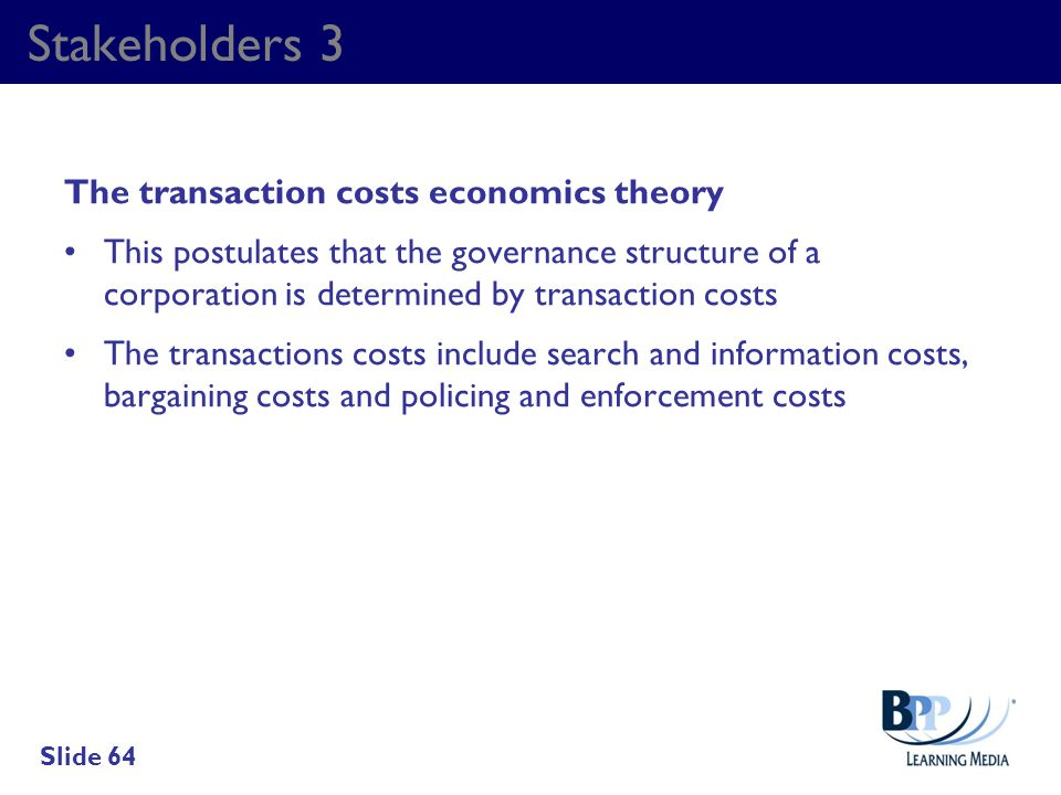 Stakeholders 3 The transaction costs economics theory This postulates that the governance structure of a corporation is determined by transaction cost