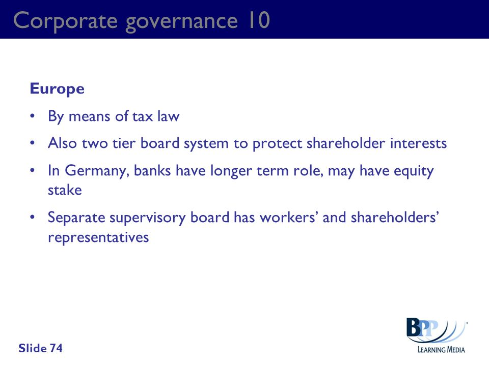 Corporate governance 10 Europe By means of tax law Also two tier board system to protect shareholder interests In Germany, banks have longer term role