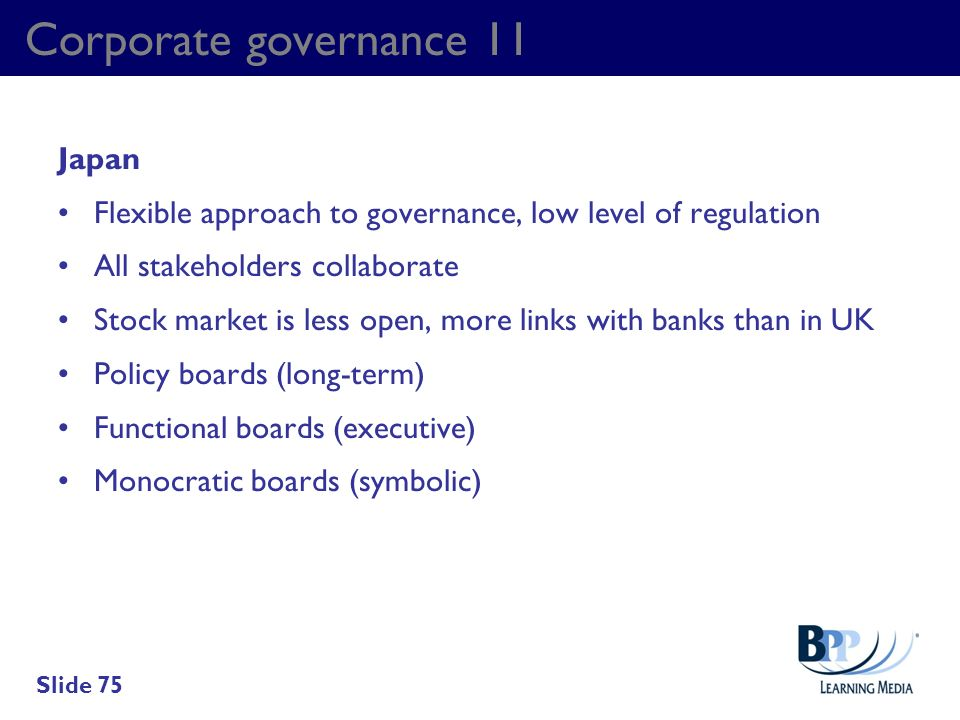 Corporate governance 11 Japan Flexible approach to governance, low level of regulation All stakeholders collaborate Stock market is less open, more li