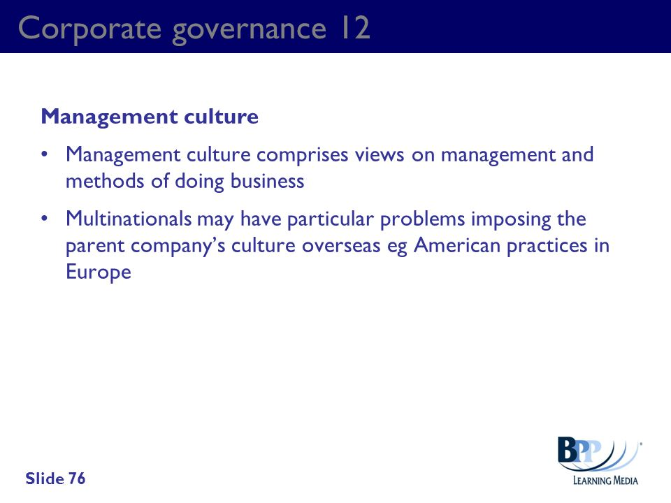 Corporate governance 12 Management culture Management culture comprises views on management and methods of doing business Multinationals may have part